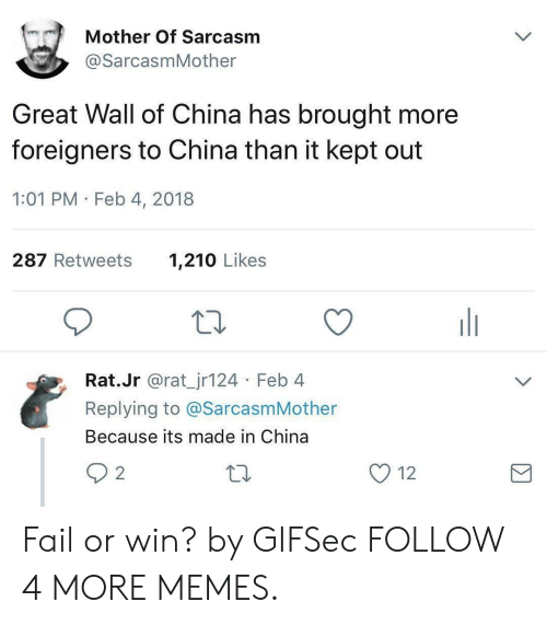 great wall: Mother Of Sarcasm  @SarcasmMother  Great Wall of China has brought more  foreigners to China than it kept out  1:01 PM Feb 4, 2018  287 Retweets  1,210 Likes  Rat.Jr @rat_jr124 Feb 4  Replying to @SarcasmMother  Because its made in China  2 2  12 Fail or win? by GIFSec FOLLOW 4 MORE MEMES.