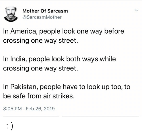 America, Memes, and India: Mother Of Sarcasm  @SarcasmMother  In America, people look one way before  crossing one way street.  In India, people look both ways while  crossing one way street.  In Pakistan, people have to look up too, to  be safe from air strikes.  8:05 PM Feb 26, 2019 : )