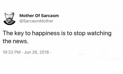 Memes, News, and Happiness: Mother Of Sarcasm  @SarcasmMother  The key to happiness is to stop watching  the news  10:22 PM Jun 26, 2018