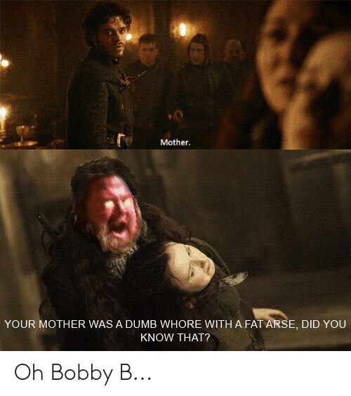 Dumb, Fat, and Mother: Mother.  YOUR MOTHER WAS A DUMB WHORE WITH A FAT ARSE, DID YOU  KNOW THAT? Oh Bobby B...