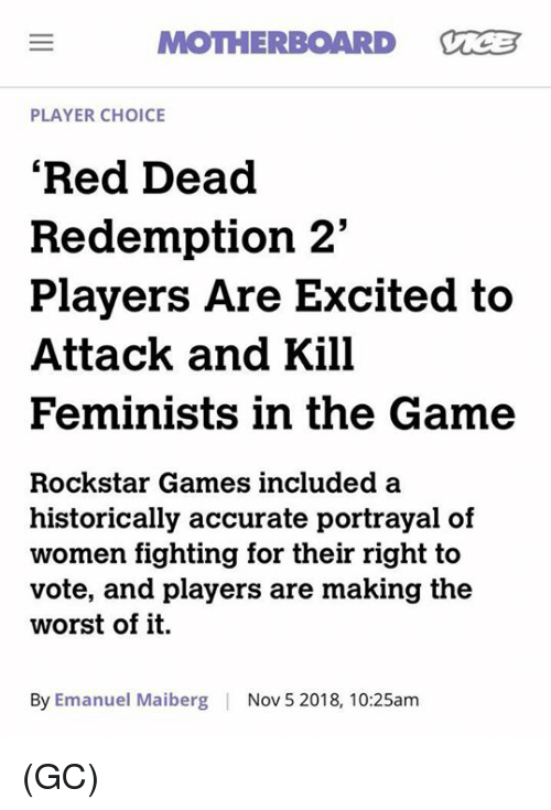 "Memes, The Game, and The Worst: MOTHERBOARD VCB  PLAYER CHOICE  'Red Dead  Redemption 2""  Players Are Excited to  Attack and Kill  Feminists in the Game  Rockstar Games included a  historically accurate portrayal of  women fighting for their right to  vote, and players are making the  worst of it.  By Emanuel Maiberg  Nov 5 2018, 10:25am (GC)"