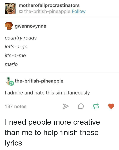 Mario, Help, and Lyrics: motherofallprocrastinators  the-british-pineapple Follow  gwennovynne  country roads  let's-a-go  it's-a-me  mario  the-british-pineapple  I admire and hate this simultaneously  187 notes I need people more creative than me to help finish these lyrics