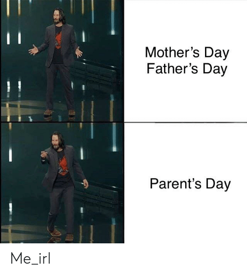 Fathers Day, Mother's Day, and Parents: Mother's Day  Father's Day  Parent's Day Me_irl