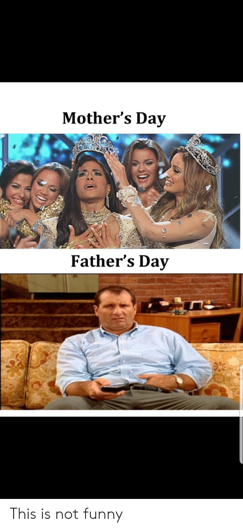 Fathers Day, Funny, and Mother's Day: Mother's Day  Father's Day This is not funny
