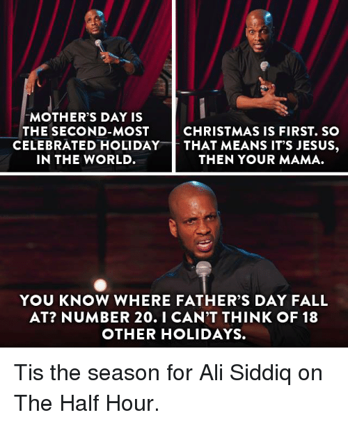 Ali, Christmas, and Dank: MOTHER'S DAY IS  THE SECOND-MOST  CHRISTMAS IS FIRST. SO  CELEBRATED HOLIDAY  THAT MEANS IT'S JESUS  IN THE WORLD  THEN YOUR MAMA.  YOU KNOW WHERE FATHER'S DAY FALL  AT? NUMBER 20. I CAN'T THINK OF 18  OTHER HOLIDAYS. Tis the season for Ali Siddiq on The Half Hour.