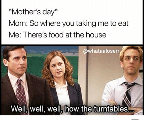 Food, Mother's Day, and House: *Mother's day*  Mom: So where you taking me to eat  Me: There's food at the house  @whataaloserr  Well well, well, how the turntables..