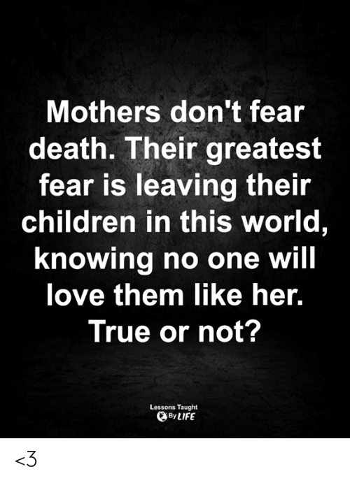 Children, Life, and Love: Mothers don't fear  death. Their greatest  fear is leaving their  children in this world,  knowing no one will  love them like her.  True or not?  Lessons Taught  By LIFE <3