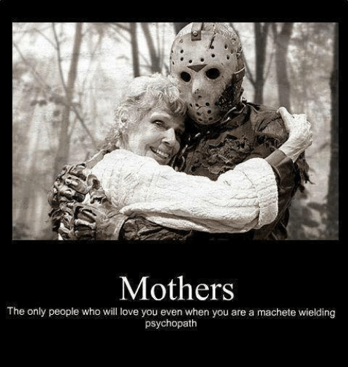 Funny, Love, and Mothers: Mothers  The only people who will love you even when you are a machete wielding  psychopath