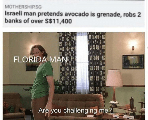 Israeli: MOTHERSHIP.SG  Israeli man pretends avocado is grenade, robs 2  banks of over S$11,400  FLORIDA MAN  Are you challenging me?