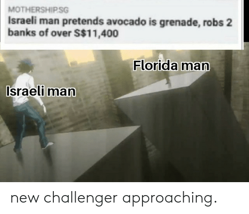 Florida Man, Avocado, and Banks: MOTHERSHIPSG  Israeli man pretends avocado is grenade, robs 2  banks of over S$11,400  Florida man  Israeli man new challenger approaching.