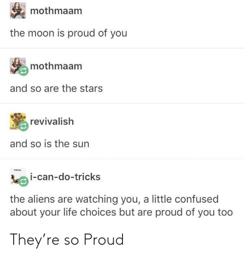 Confused, Life, and Aliens: mothmaam  the moon is proud of you  mothmaam  and so are the stars  revivalish  and so is the surn  Kabuby  oi-can-do-tricks  the aliens are watching you, a little confused  about your life choices but are proud of you too They're so Proud