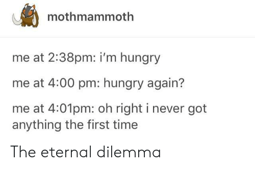 Hungry, Time, and Never: mothmammoth  me at 2:38pm: i'm hungry  me at 4:00 pm: hungry again?  me at 4:01pm: oh right i never got  anything the first time The eternal dilemma