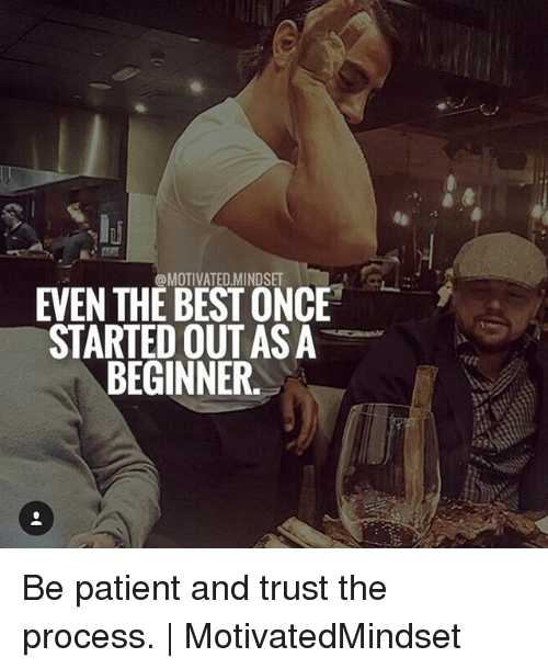 Trust The Process: @MOTIVATED.MINDSET  EVEN THE BEST ONCE  STARTED OUT AS A  BEGINNER. Be patient and trust the process. | MotivatedMindset