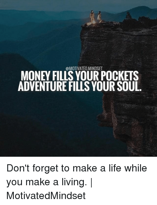 forgeted: @MOTIVATED.MINDSET  MONEY FILLS YOUR POCKETS  ADVENTURE FILLS YOUR SOUL Don't forget to make a life while you make a living. | MotivatedMindset
