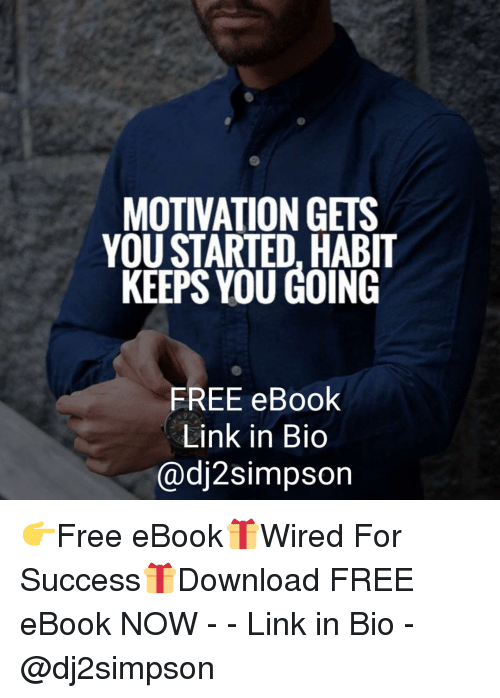 Memes, Free, and Link: MOTIVATION GETS  YOU STARTED, HABIT  KEEPS YOU GOING  FREE eBook  Link in Bio  @dj2simpson 👉Free eBook🎁Wired For Success🎁Download FREE eBook NOW - - Link in Bio - @dj2simpson