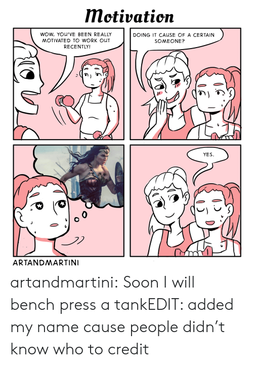 Soon..., Tumblr, and Wow: Motivation  WOW, YOU'VE BEEN REALLY  DOING IT CAUSE OF A CERTAIN  MOTIVATED TO WORK OUT  SOMEONE?  RECENTLY!  YES  ARTANDMARTINI artandmartini:  Soon I will bench press a tankEDIT: added my name cause people didn't know who to credit