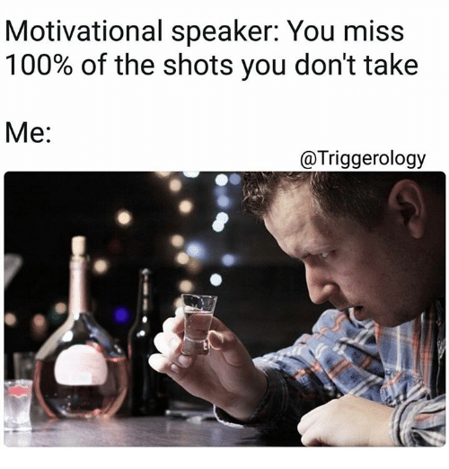 motivational speaker: Motivational speaker: You miss  100% of the shots you don't take  Me:  @Triggerology