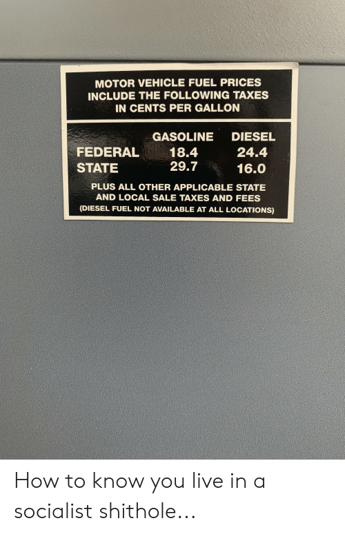 Taxes, Diesel, and How To: MOTOR VEHICLE FUEL PRICES  INCLUDE THE FOLLOWING TAXES  IN CENTS PER GALLON  DIESEL  GASOLINE  FEDERAL  18.4  29.7  24.4  STATE  16.0  PLUS ALL OTHER APPLICABLE STATE  AND LOCAL SALE TAXES AND FEES  (DIESEL FUEL NOT AVAILABLE AT ALL LOCATIONS) How to know you live in a socialist shithole...