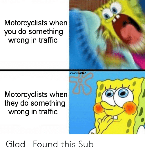 Cars, Traffic, and They: Motorcyclists when  you do something  wrong in traffic  u/Caterpill420  Motorcyclists when  they do something  wrong in traffic Glad I Found this Sub