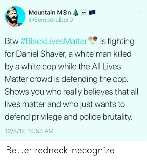 All Lives Matter, Police, and Redneck: Mountain M@n  @SemperLiber9  Btw #BlackLivesMatteree is fighting  for Daniel Shaver, a white man killed  by a white cop while the All Lives  Matter crowd is defending the cop  Shows you who really believes that all  lives matter and who just wants to  defend privilege and police brutality  12/8/17, 10:53 AM Better redneck-necognize