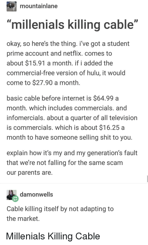"""Hulu, Internet, and Netflix: mountainlane  millenials killing cable""""  okay, so here's the thing. i've got a student  prime account and netflix. comes to  about $15.91 a month. if i added the  commercial-free version of hulu, it would  come to $27.90 a month  basic cable before internet is $64.99a  month. which includes commercials. and  infomercials. about a quarter of all television  is commercials. which is about $16.25 a  month to have someone selling shit to you  explain how it's my and my generation's fault  that we're not falling for the same scam  our parents are  damonwells  Cable killing itself by not adapting to  the market Millenials Killing Cable"""