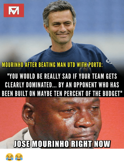 """Memes, Budget, and Sad: MOURINHO AFTER BEATING MAN UTD WITH PORTO  """"YOU WOULD BE REALLY SAD IF YOUR TEAM GETS  CLEARLY DOMINATED... BY AN OPPONENT WHO HAS  BEEN BUILT ON MAYBE TEN PERCENT OF THE BUDGET  JOSE MOURINHO RIGHT NOW 😂😂"""