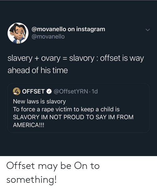 Rape Victim: @movanello on instagram  @movanello  slavery + ovary slavory: offset is way  ahead of his time  @OffsetYRN-1 d  OFFSET  New laws is slavory  To force a rape victim to keep a child is  SLAVORY IM NOT PROUD TO SAY IM FROM  AMERICA!!! Offset may be On to something!