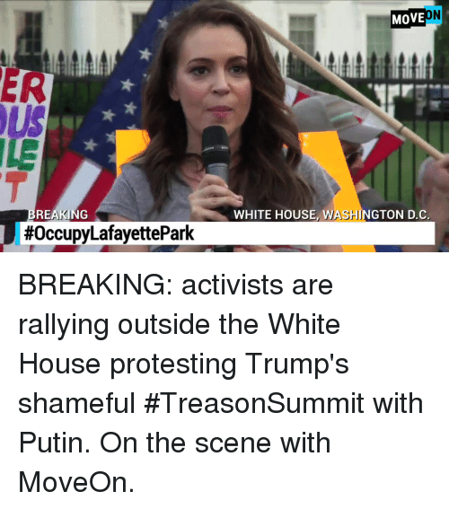 Memes, White House, and House: MOVE  ER  ILE  REAKING  WHITE HOUSE, WASHINGTON D.C  BREAKING: activists are rallying outside the White House protesting Trump's shameful #TreasonSummit with Putin.  On the scene with MoveOn.