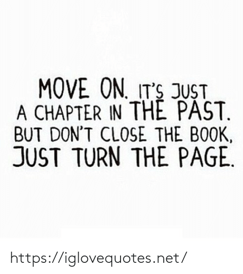 Its Just: MOVE ON. IT'S JUST  A CHAPTER IN THE PAST.  BUT DON'T CLOSE THE BOOK,  JUST TURN THE PAGE. https://iglovequotes.net/