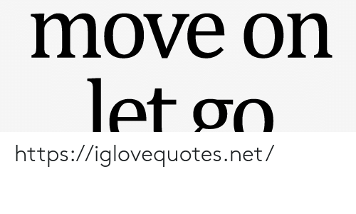 move on: move on  let go https://iglovequotes.net/