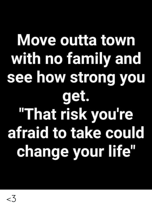 """Family, Life, and Memes: Move outta town  with no family and  see how strong you  get.  """"That risk you're  afraid to take could  change your life"""" <3"""