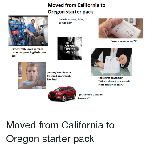 """Bad, Nike, and Starter Packs: Moved from California to  Oregon starter pack:  *Works at Intel, Nike,  or Addidas*  """"woah, no sales tax?!""""  IFEELLIKE  EVERYBOD  SECRETLY  HATESME  Either really loves or really  hates not pumping their own  gas  $1850/ month for a  two bed apartment?  Not bad!  *gets first paycheck*  """"Why is there just as much  state tax as fed tax??""""  """"gets a subaru within  6 months*"""