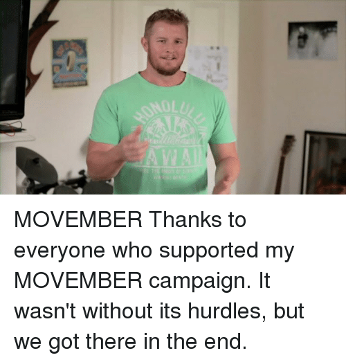 Memes, Movember, and 🤖: MOVEMBER Thanks to everyone who supported my MOVEMBER campaign. It wasn't without its hurdles, but we got there in the end.