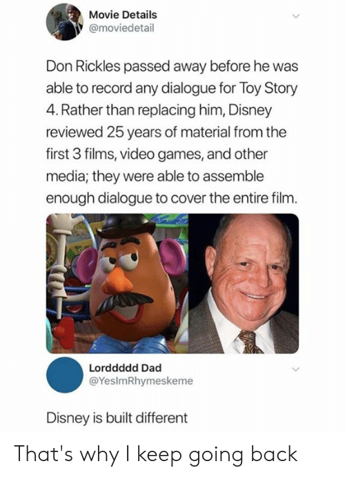 Dad, Dank, and Disney: Movie Details  @moviedetail  Don Rickles passed away before he was  able to record any dialogue for Toy Story  4. Rather than replacing him, Disney  reviewed 25 years of material from the  first 3 films, video games, and other  media; they were able to assemble  enough dialogue to cover the entire film.  Lorddddd Dad  @YesImRhymeskeme  Disney is built different That's why I keep going back
