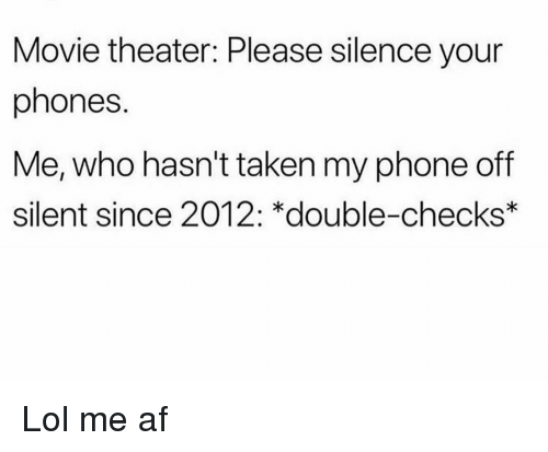 Af, Funny, and Lol: Movie theater: Please silence your  phones.  Me, who hasn't taken my phone off  silent since 2012: *double-checks Lol me af