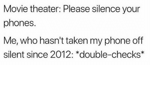 Phone, Taken, and Movie: Movie theater: Please silence your  phones  Me, who hasn't taken my phone off  silent since 2012: *double-checks*