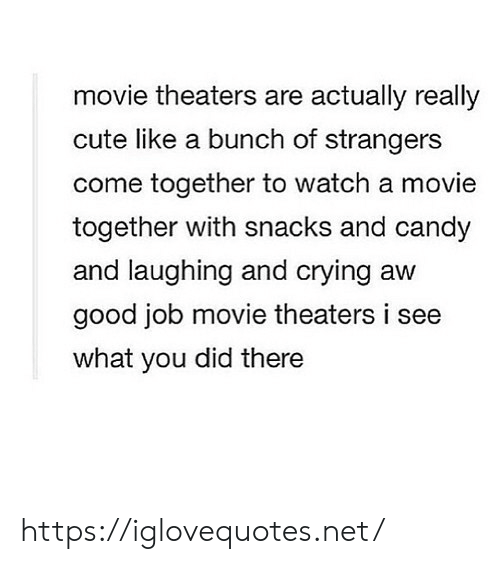 Candy, Crying, and Cute: movie theaters are actually really  cute like a bunch of strangers  come together to watch a movie  together with snacks and candy  and laughing and crying aw  good job movie theaters i see  what you did there https://iglovequotes.net/