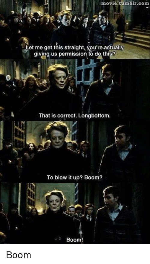 Longbottomed: movie.tumblr.com  et me get this straight, you're actually  giving us permission to do thiS?  That is correct, Longbottom  To blow it up? Boom?  Boom! Boom
