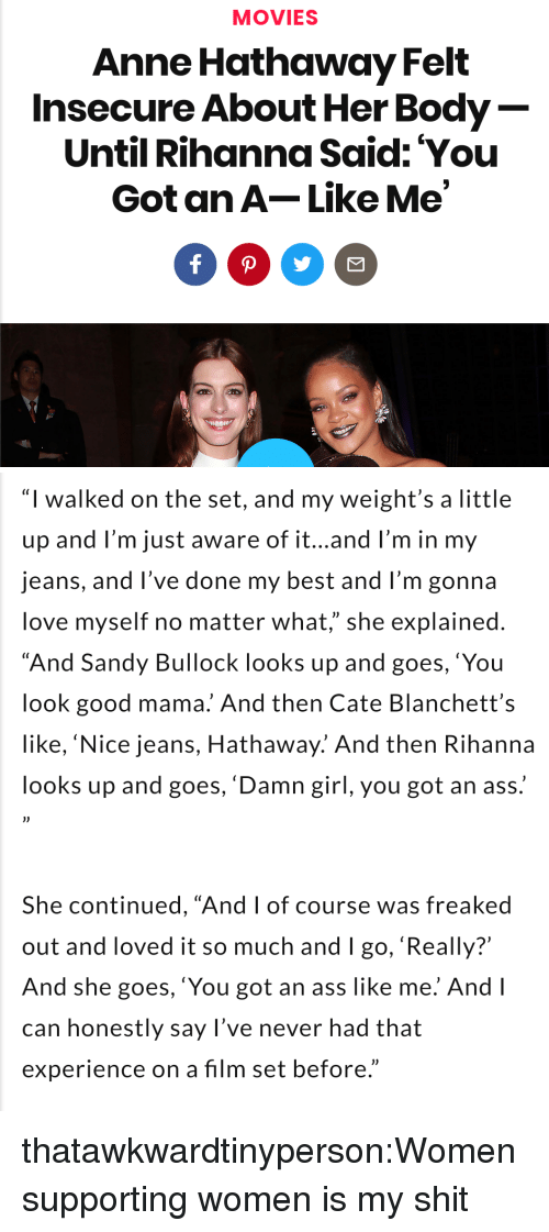 """Anne Hathaway: MOVIES  Anne Hathaway Felt  Insecure About Her Body  Until Rihanna Said: You  Got an A-Like Me   """"I walked on the set, and my weight's a little  up and l'm just aware of it...and l'm in my  jeans, and l've done my best and I'm gonna  love myself no matter what,"""" she explained  """"And Sandy Bullock looks up and goes,'You  look good mama. And then Cate Blanchett's  like, 'Nice jeans, Hathaway.' And then Rihanna  looks up and goes, 'Damn girl, you got an ass.  She continued, """"And I of course was freaked  out and loved it so much and I go, 'Really?'  And she goes, 'You got an ass like me. And l  can honestly say l've never had that  experience on a film set before."""" thatawkwardtinyperson:Women supporting women is my shit"""