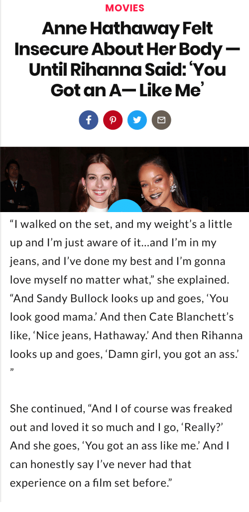 """Ass, Love, and Movies: MOVIES  Anne Hathaway Felt  Insecure About Her Body  Until Rihanna Said: You  Got an A-Like Me   """"I walked on the set, and my weight's a little  up and l'm just aware of it...and l'm in my  jeans, and l've done my best and I'm gonna  love myself no matter what,"""" she explained  """"And Sandy Bullock looks up and goes,'You  look good mama. And then Cate Blanchett's  like, 'Nice jeans, Hathaway.' And then Rihanna  looks up and goes, 'Damn girl, you got an ass.  She continued, """"And I of course was freaked  out and loved it so much and I go, 'Really?'  And she goes, 'You got an ass like me. And l  can honestly say l've never had that  experience on a film set before."""""""