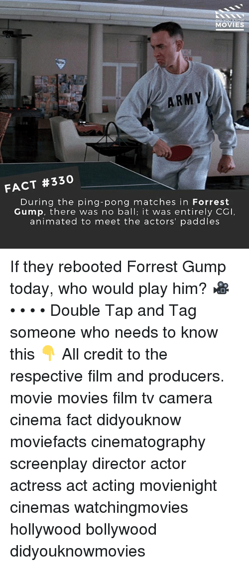 Forrest Gump, Memes, and Movies: MOVIES  ARMY  FACT #330  During the ping-pong matches in Forrest  Gump, there was no ball; it was entirely CGI  animated to meet the actors' paddles If they rebooted Forrest Gump today, who would play him? 🎥 • • • • Double Tap and Tag someone who needs to know this 👇 All credit to the respective film and producers. movie movies film tv camera cinema fact didyouknow moviefacts cinematography screenplay director actor actress act acting movienight cinemas watchingmovies hollywood bollywood didyouknowmovies