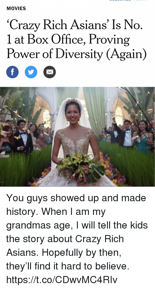 Box Office: MOVIES  'Crazy Rich Asians' Is No  1 at Box Office, Proving  Power of Diversity (Again) You guys showed up and made history. When I am my grandmas age, I will tell the kids the story about Crazy Rich Asians. Hopefully by then, they'll find it hard to believe. https://t.co/CDwvMC4RIv