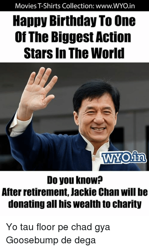 Chads: Movies TShirts Collection: www.WYO.in  Happy Birthday To One  Of The Biggest Action  Stars In The World  WYONin  Do you know?  After retirement, Jackie Chan Will be  donating all his Wealthto charity Yo tau floor pe chad gya Goosebump de dega