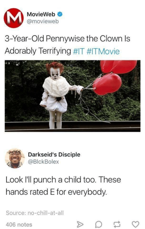 Rated: MovieWeb  @movieweb  3-Year-Old Pennywise the Clown Is  Adorably Terrifying #IT #ITMovie  Darkseid's Disciple  @BlckBolex  Look l'll punch a child too. These  hands rated E for everybody.  Source: no-chill-at-all  406 notes