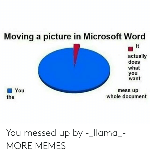 Dank, Memes, and Microsoft: Moving a picture in Microsoft Word  It  actually  does  what  you  want  ■ You  the  mess up  whole document You messed up by -_llama_- MORE MEMES