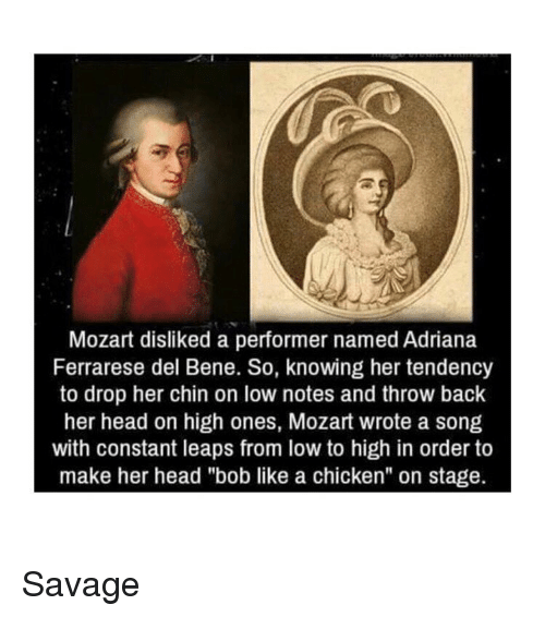 """Head, Savage, and Chicken: Mozart disliked a performer named Adriana  Ferrarese del Bene. So, knowing her tendency  to drop her chin on low notes and throw back  her head on high ones, Mozart wrote a song  with constant leaps from low to high in order to  make her head """"bob like a chicken"""" on stage. Savage"""