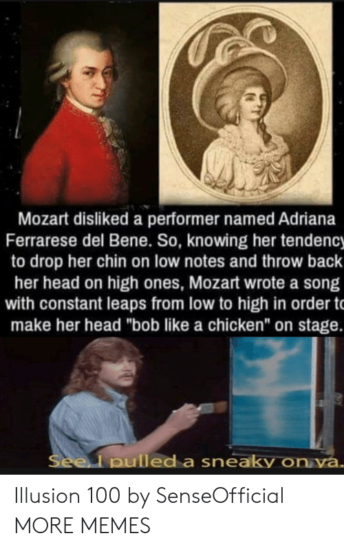 """Dank, Head, and Memes: Mozart disliked a performer named Adriana  Ferrarese del Bene. So, knowing her tendency  to drop her chin on low notes and throw back  her head on high ones, Mozart wrote a song  with constant leaps from low to high in order t  make her head """"bob like a chicken"""" on stage.  Seel pulled a sneaky on ya. Illusion 100 by SenseOfficial MORE MEMES"""