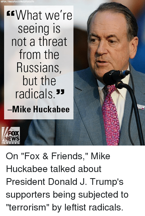 """Mike Huckabee: MPIO4 MediaPrunch/Madia Punch/IPX  What we're  Seeing IS  not a threat  from the  Russians  but the  radicals  Mike Huckabee  FOX  NEWS On """"Fox & Friends,"""" Mike Huckabee talked about President Donald J. Trump's supporters being subjected to """"terrorism"""" by leftist radicals."""
