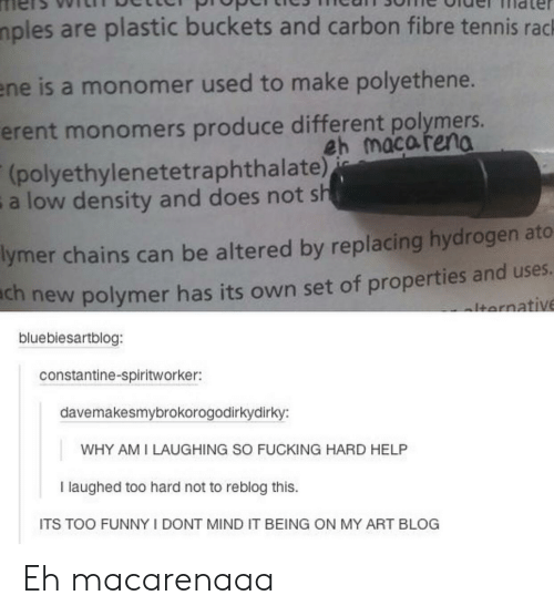 density: mples are plastic buckets and carbon fibre tennis rack  ene is a monomer used to make polyethene.  erent monomers produce different polymers.  eh macareno  (polyethylenetetraphthalate))  a low density and does not sh  lymer chains can be altered by replacing hydrogen ato  ch new polymer has its own set of properties and uses  lternative  bluebiesartblog:  constantine-spiritworker:  davemakesmybrokorogodirkydirky:  WHY AM I LAUGHING SO FUCKING HARD HELP  I laughed too hard not to reblog this.  ITS TOO FUNNY I DONT MIND IT BEING ON MY ART BLOG Eh macarenaaa