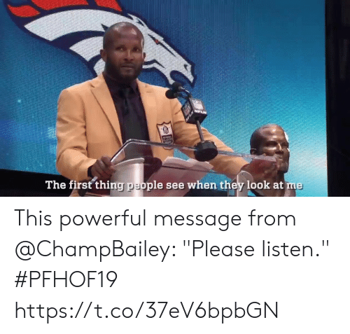 "Memes, Powerful, and 🤖: MPLN  The first thing people see when they look at me This powerful message from @ChampBailey: ""Please listen.""  #PFHOF19 https://t.co/37eV6bpbGN"